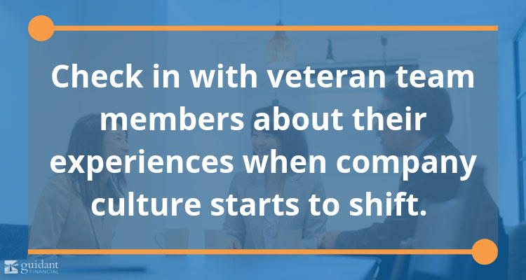 Check in with veteran team members about their experiences when company culture starts to shift.