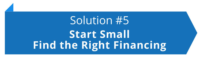 Solution #5: Start Small and Find the Right Financing